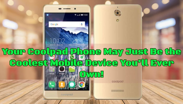 Your Coolpad Phone May Just Be the Coolest Mobile Device You'll Ever Own!