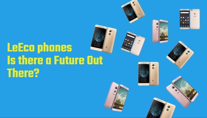 LeEco phones Is there a Future Out There