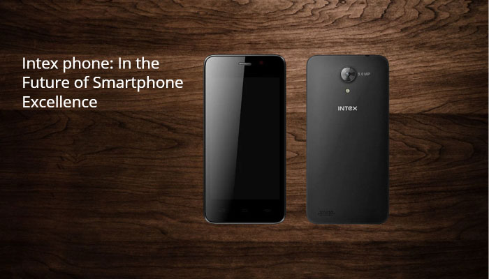 Intex phone: In the Future of Smartphone Excellence